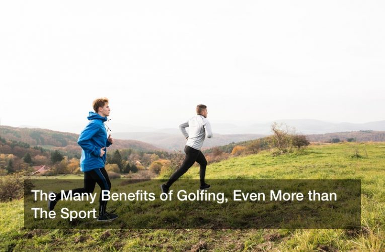 The Many Benefits of Golfing, Even More than The Sport