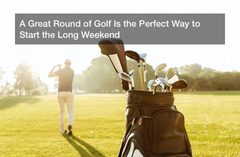 A Great Round of Golf Is the Perfect Way to Start the Long Weekend