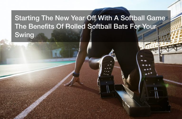 Starting The New Year Off With A Softball Game  The Benefits Of Rolled Softball Bats For Your Swing