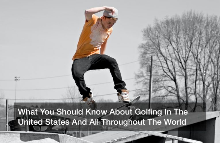 What You Should Know About Golfing In The United States And All Throughout The World