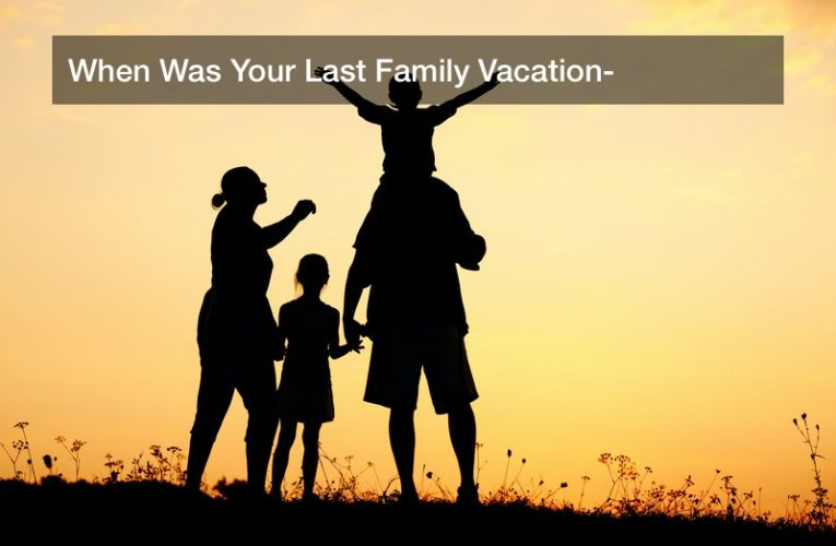 When Was Your Last Family Vacation?