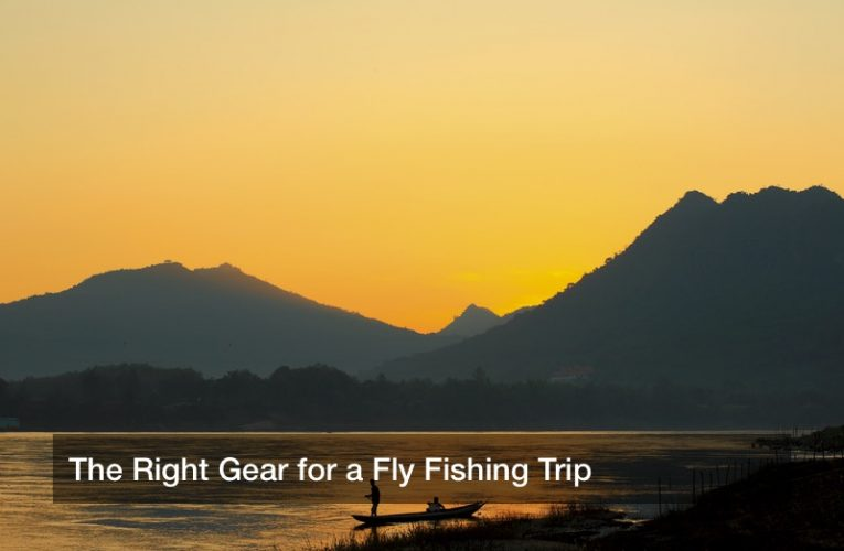 The Right Gear for a Fly Fishing Trip